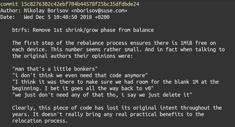 """A snippet of a git commit history containing the following.  The first step of the rebalance process ensures there is 1MiB free on each device. This number seems rather small. And in fact when talking to the original authors their opinions were:          """"man that's a little bonkers""""     """"i don't think we even need that code anymore""""     """"I think it was there to make sure we had room for the blank 1M at the     beginning. I bet it goes all the way back to v0""""     """"we just don't need any of that tho, i say we just delete it""""      Clearly, this piece of code has lost its original intent throughout the years. It doesn't really bring any real practical benefits to the relocation process."""